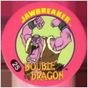 Slammer Whammers > Double Dragon 25-Jawbreaker.